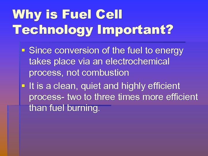 Why is Fuel Cell Technology Important? § Since conversion of the fuel to energy