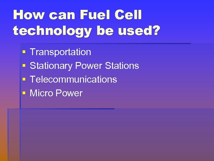 How can Fuel Cell technology be used? § § Transportation Stationary Power Stations Telecommunications