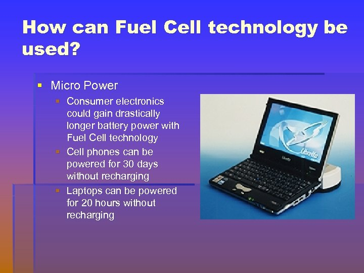 How can Fuel Cell technology be used? § Micro Power § Consumer electronics could