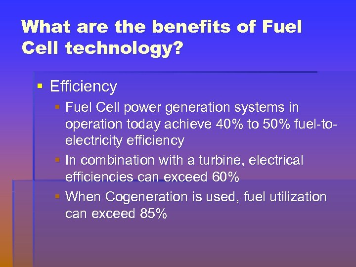 What are the benefits of Fuel Cell technology? § Efficiency § Fuel Cell power