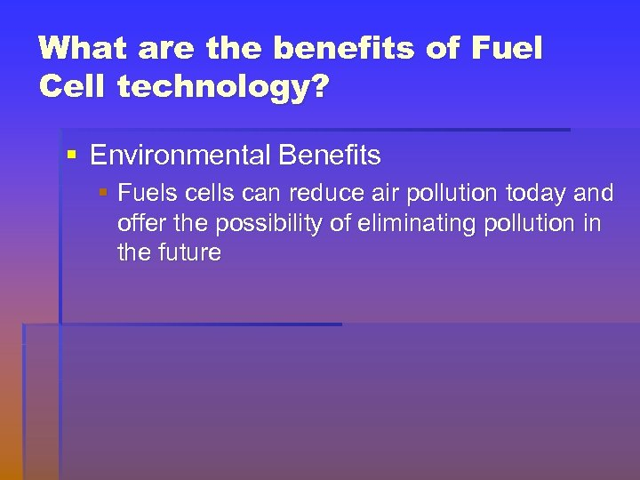 What are the benefits of Fuel Cell technology? § Environmental Benefits § Fuels cells