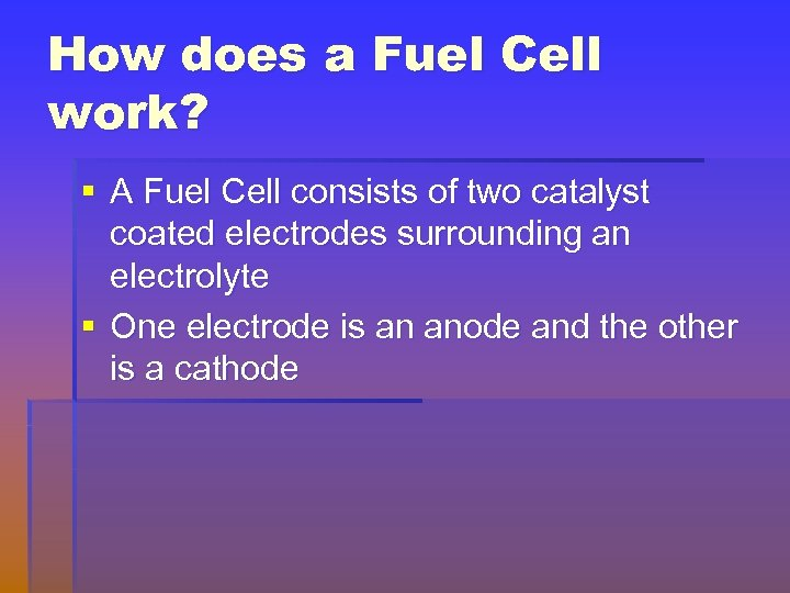 How does a Fuel Cell work? § A Fuel Cell consists of two catalyst