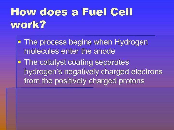 How does a Fuel Cell work? § The process begins when Hydrogen molecules enter