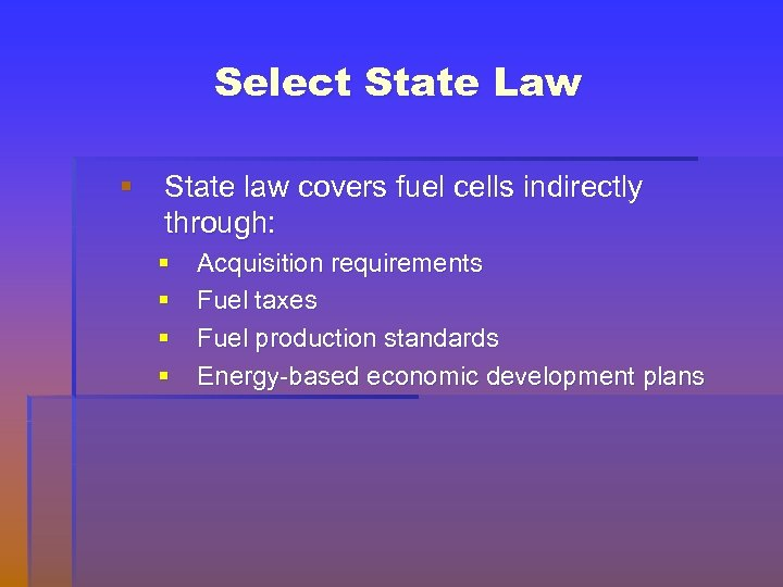 Select State Law § State law covers fuel cells indirectly through: § § Acquisition