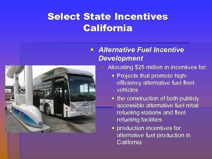 Select State Incentives California § Alternative Fuel Incentive Development § Allocating $25 million in
