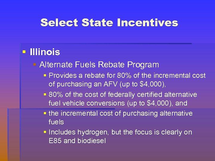 Select State Incentives § Illinois § Alternate Fuels Rebate Program § Provides a rebate