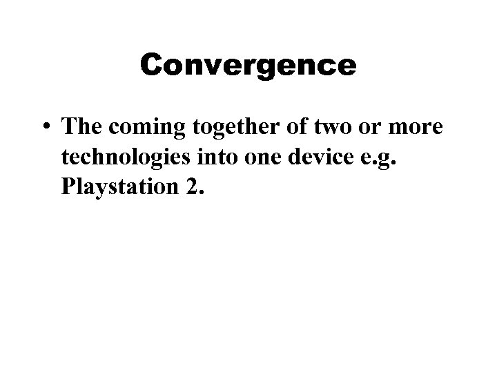 Convergence • The coming together of two or more technologies into one device e.