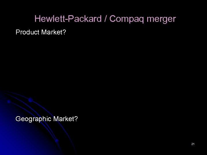 Hewlett-Packard / Compaq merger Product Market? Geographic Market? 21