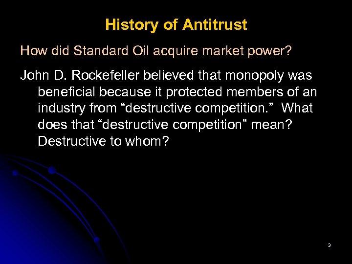 History of Antitrust How did Standard Oil acquire market power? John D. Rockefeller believed