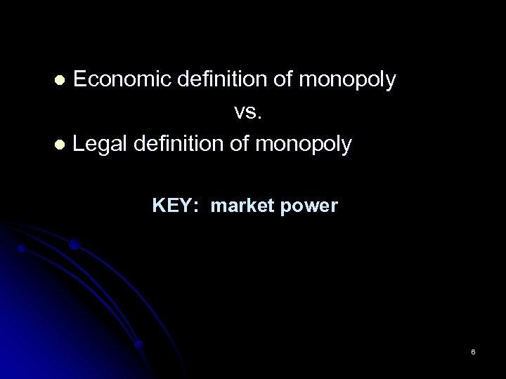 Economic definition of monopoly vs. l Legal definition of monopoly l KEY: market power