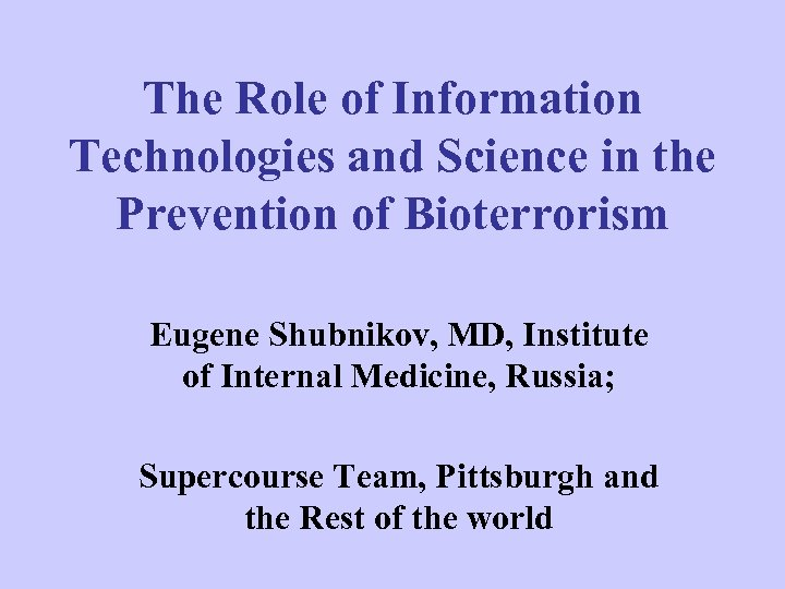 The Role of Information Technologies and Science in the Prevention of Bioterrorism Eugene Shubnikov,