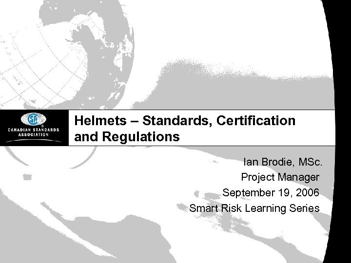 Helmets – Standards, Certification and Regulations Ian Brodie, MSc. Project Manager September 19, 2006