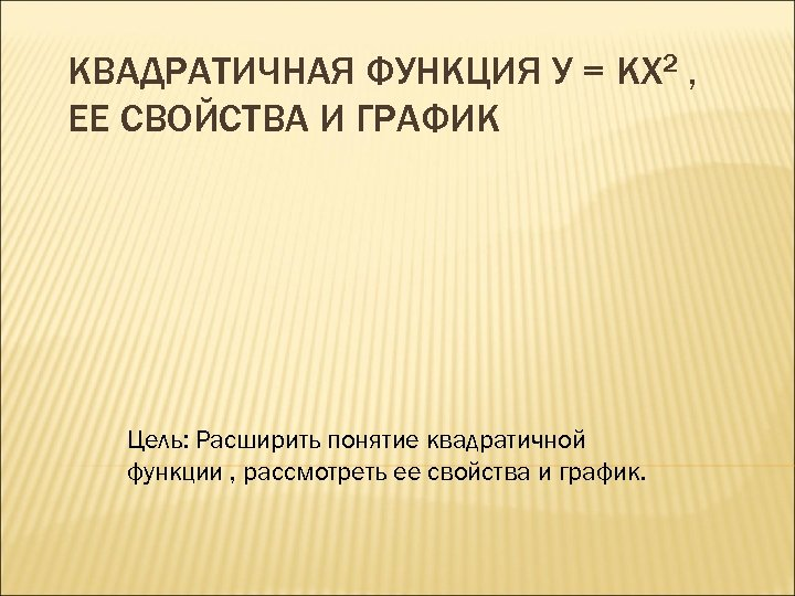 КВАДРАТИЧНАЯ ФУНКЦИЯ У = KX 2 , ЕЕ СВОЙСТВА И ГРАФИК Цель: Расширить понятие