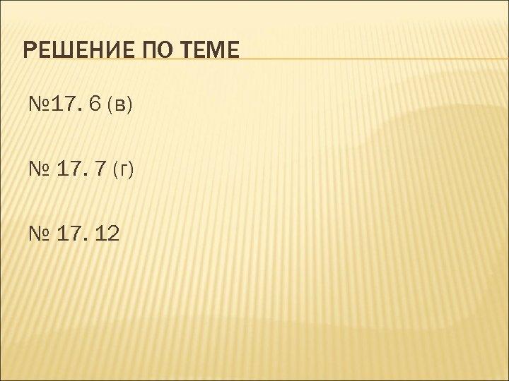РЕШЕНИЕ ПО ТЕМЕ № 17. 6 (в) № 17. 7 (г) № 17. 12