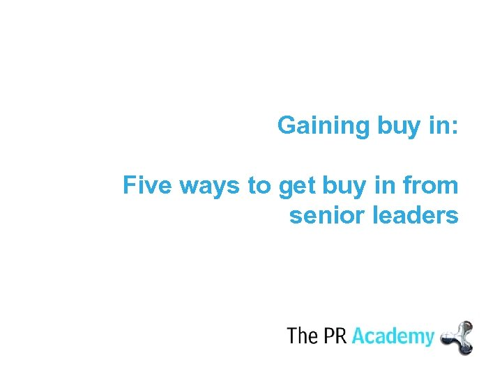Gaining buy in: Five ways to get buy in from senior leaders