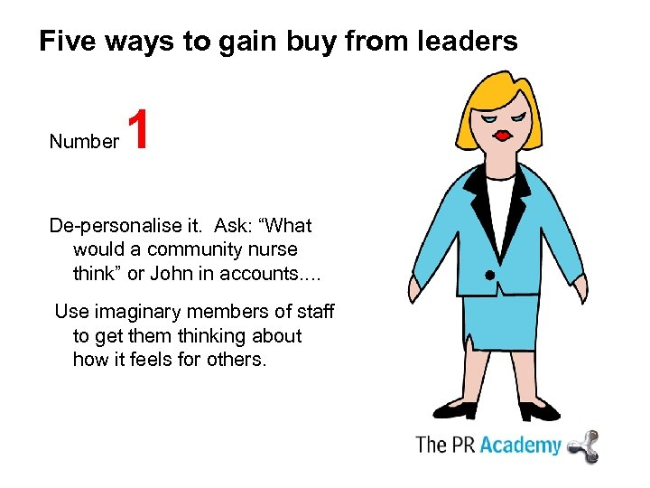 "Five ways to gain buy from leaders Number 1 De-personalise it. Ask: ""What would"