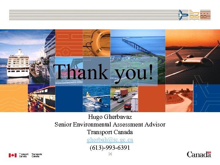 Thank you! Hugo Gherbavaz Senior Environmental Assessment Advisor Transport Canada gherbah@tc. gc. ca (613)-993