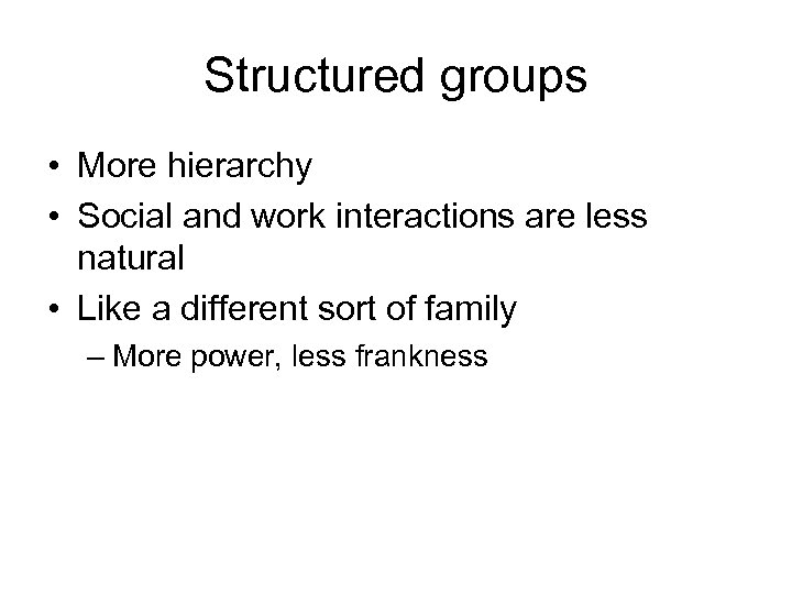 Structured groups • More hierarchy • Social and work interactions are less natural •