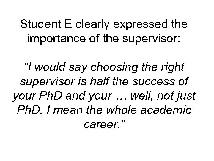 """Student E clearly expressed the importance of the supervisor: """"I would say choosing the"""