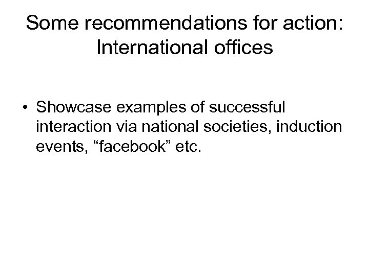 Some recommendations for action: International offices • Showcase examples of successful interaction via national