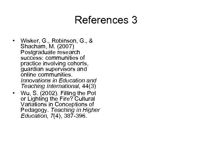 References 3 • Wisker, G. , Robinson, G. , & Shacham, M. (2007) Postgraduate