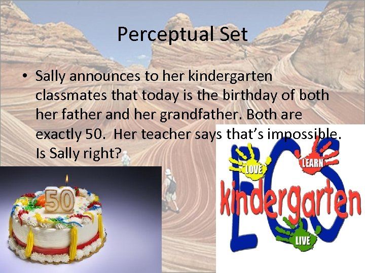Perceptual Set • Sally announces to her kindergarten classmates that today is the birthday