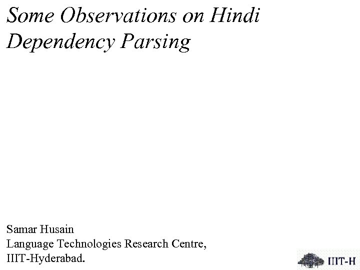 Some Observations on Hindi Dependency Parsing Samar Husain Language Technologies Research Centre, IIIT-Hyderabad.