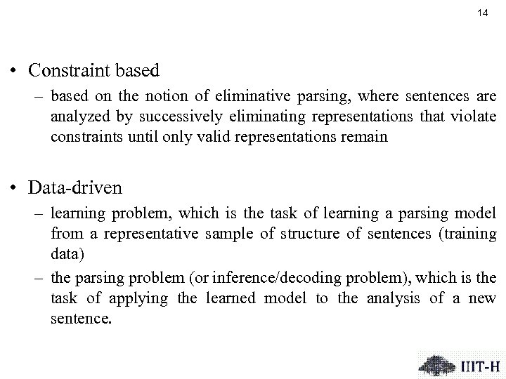 14 • Constraint based – based on the notion of eliminative parsing, where sentences