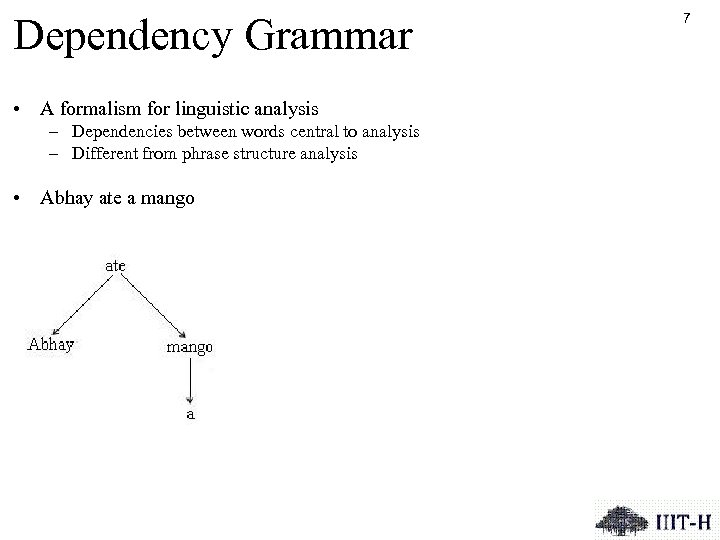 Dependency Grammar • A formalism for linguistic analysis – Dependencies between words central to
