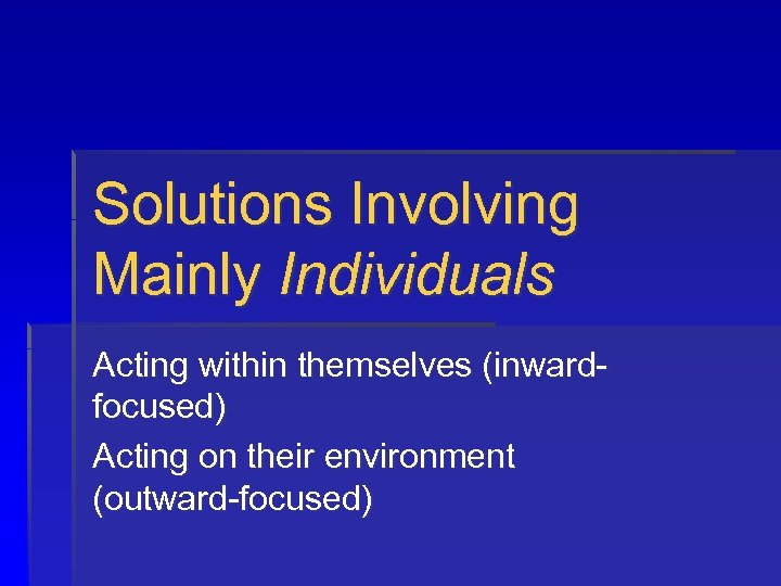 Solutions Involving Mainly Individuals Acting within themselves (inwardfocused) Acting on their environment (outward-focused)