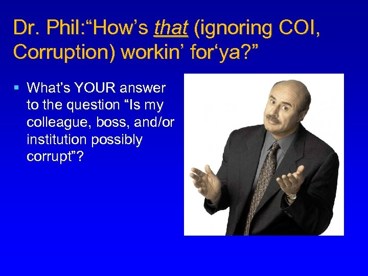 """Dr. Phil: """"How's that (ignoring COI, Corruption) workin' for'ya? """" § What's YOUR answer"""