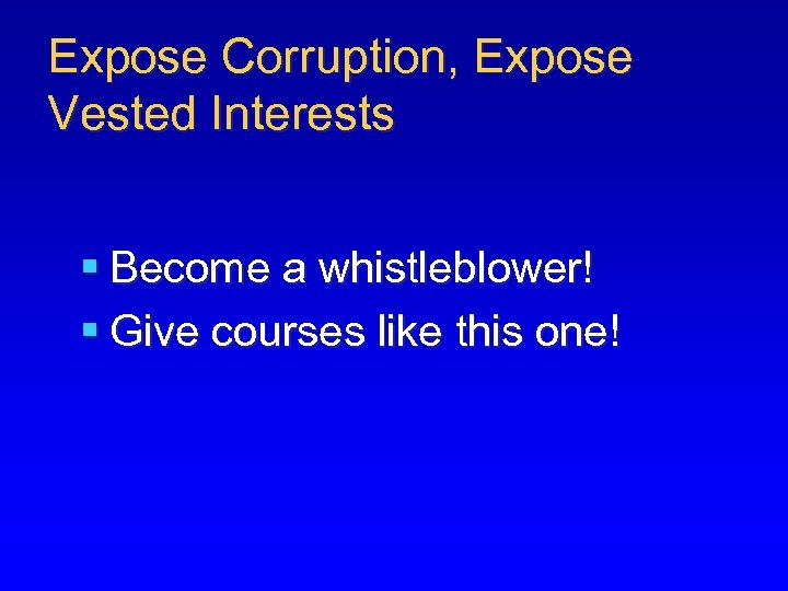 Expose Corruption, Expose Vested Interests § Become a whistleblower! § Give courses like this