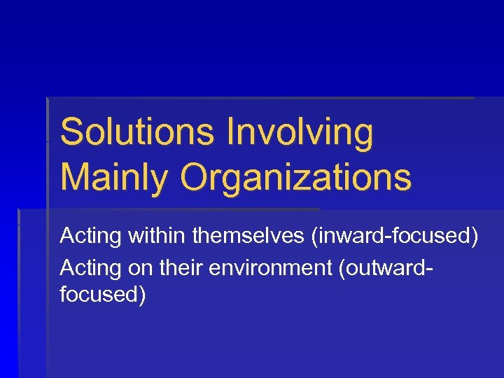Solutions Involving Mainly Organizations Acting within themselves (inward-focused) Acting on their environment (outwardfocused)