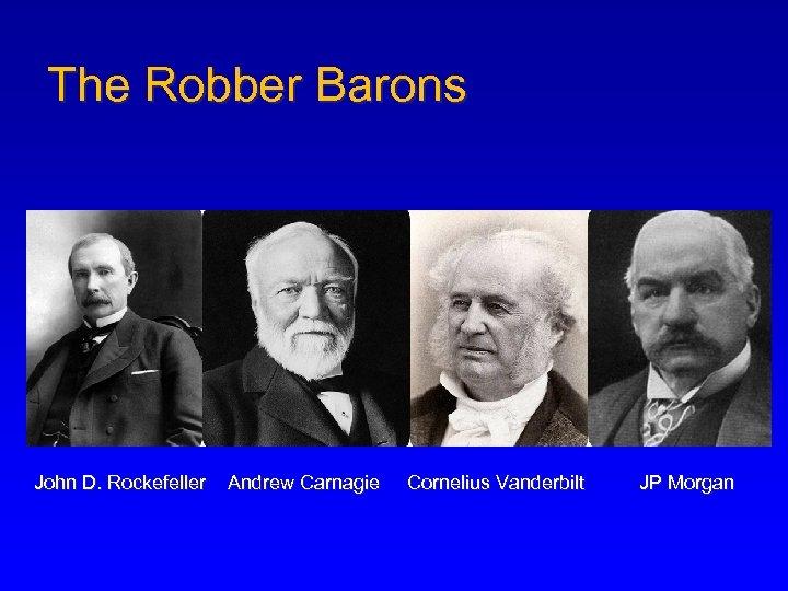 The Robber Barons John D. Rockefeller Andrew Carnagie Cornelius Vanderbilt JP Morgan