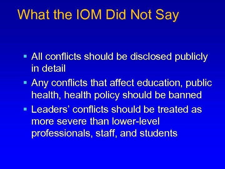What the IOM Did Not Say § All conflicts should be disclosed publicly in