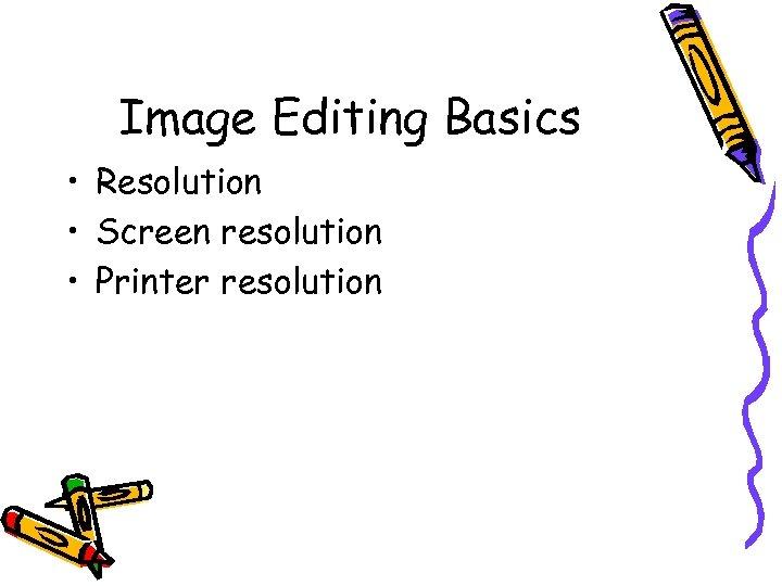 Image Editing Basics • Resolution • Screen resolution • Printer resolution
