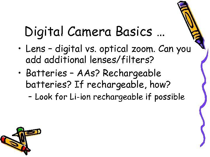 Digital Camera Basics … • Lens – digital vs. optical zoom. Can you additional