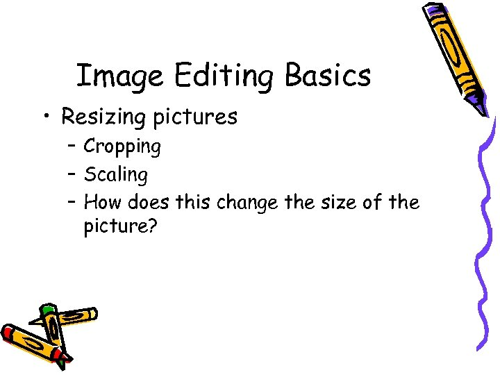 Image Editing Basics • Resizing pictures – Cropping – Scaling – How does this
