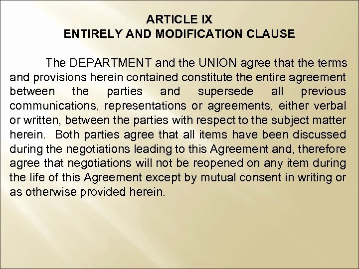 ARTICLE IX ENTIRELY AND MODIFICATION CLAUSE The DEPARTMENT and the UNION agree that the