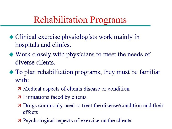 Rehabilitation Programs u Clinical exercise physiologists work mainly in hospitals and clinics. u Work