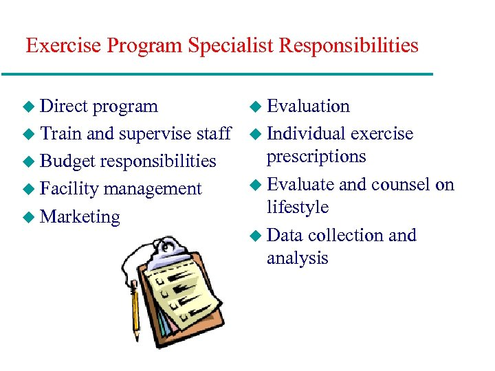 Exercise Program Specialist Responsibilities u Direct program u Train and supervise staff u Budget