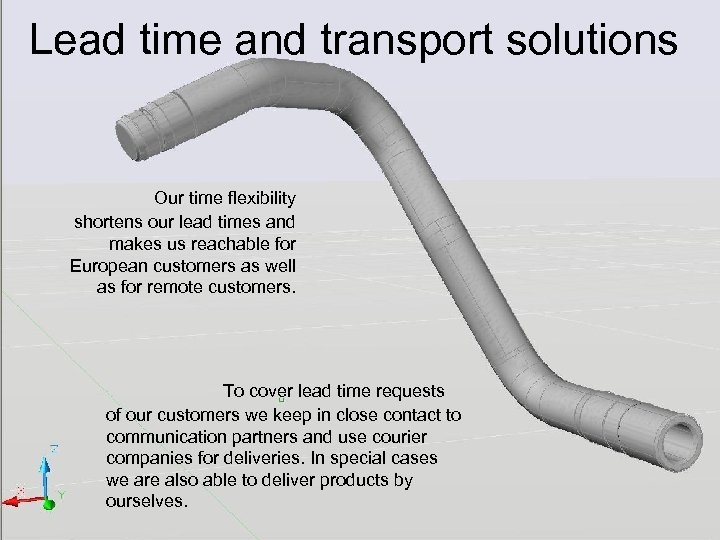 Lead time and transport solutions Our time flexibility shortens our lead times and makes