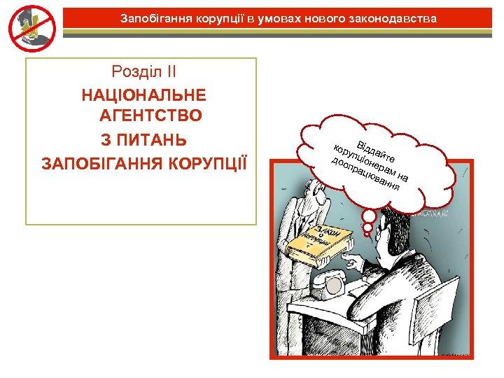 Запобігання корупції в умовах нового законодавства Розділ II НАЦІОНАЛЬНЕ АГЕНТСТВО З ПИТАНЬ ЗАПОБІГАННЯ КОРУПЦІЇ