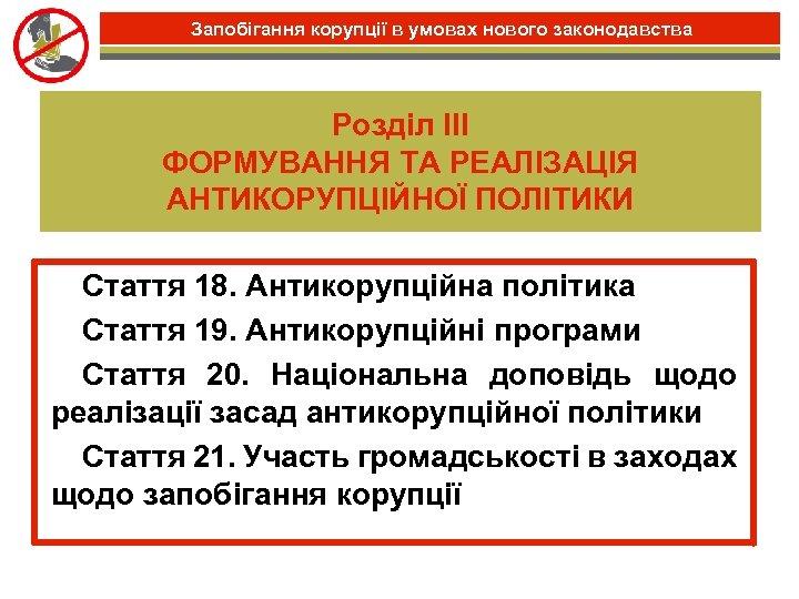 Запобігання корупції в умовах нового законодавства Розділ III ФОРМУВАННЯ ТА РЕАЛІЗАЦІЯ АНТИКОРУПЦІЙНОЇ ПОЛІТИКИ •