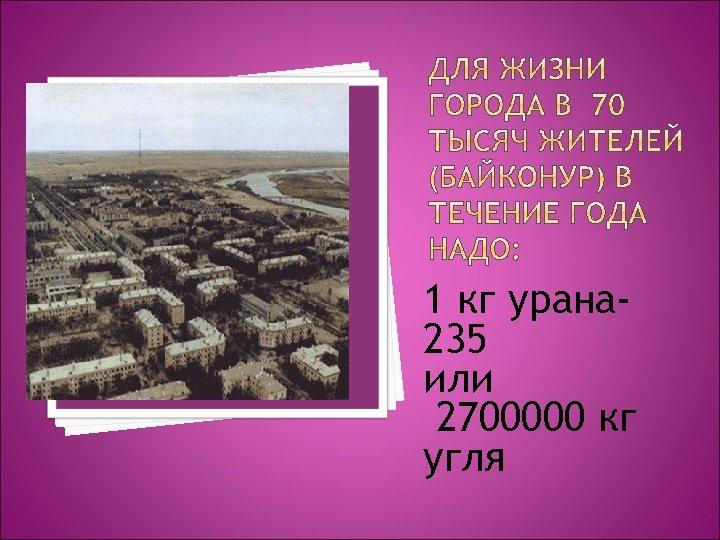 1 кг урана 235 или 2700000 кг угля