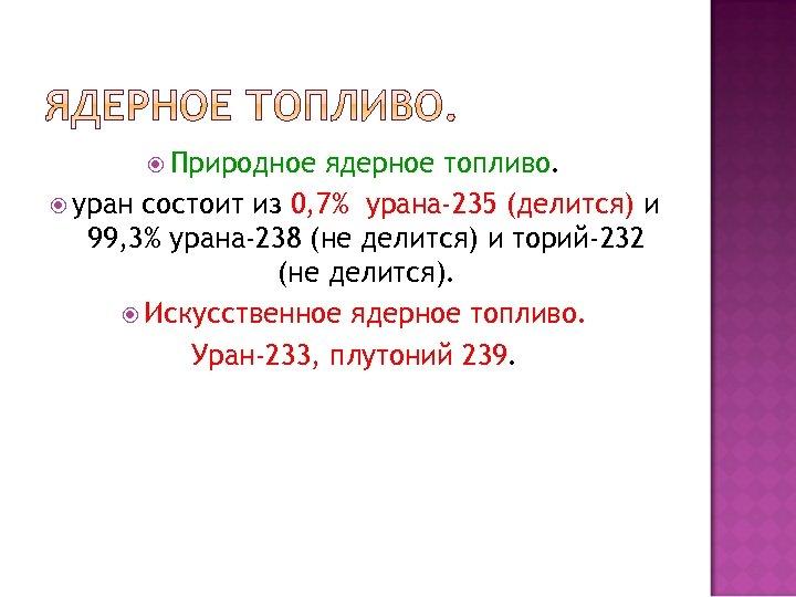 Природное ядерное топливо. уран состоит из 0, 7% урана-235 (делится) и 99, 3%