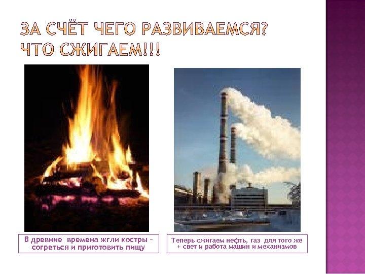 В древние времена жгли костры – согреться и приготовить пищу Теперь сжигаем нефть, газ