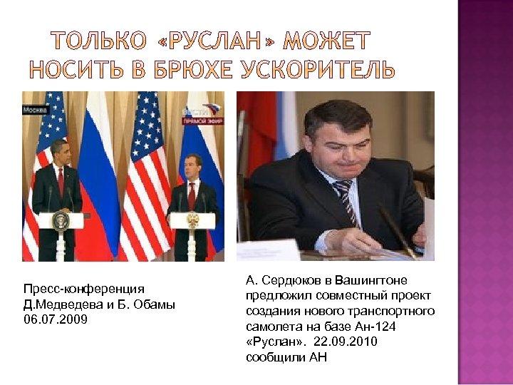 Пресс-конференция Д. Медведева и Б. Обамы 06. 07. 2009 А. Сердюков в Вашингтоне предложил