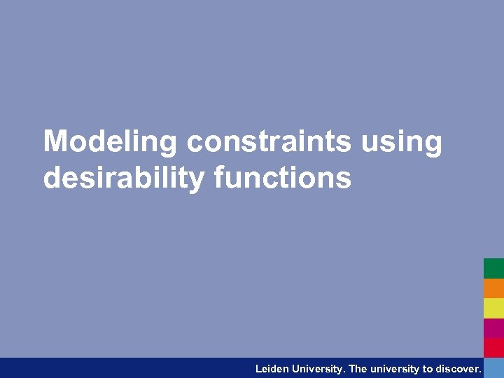 Modeling constraints using desirability functions Leiden University. The university to discover.