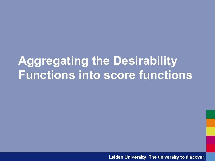 Aggregating the Desirability Functions into score functions Leiden University. The university to discover.